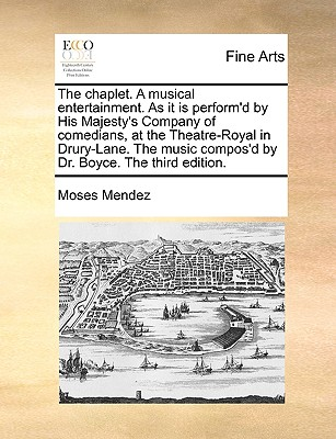 The Chaplet. a Musical Entertainment. as It Is Perform'd by His Majesty's Company of Comedians, at the Theatre-Royal in Drury-Lane. the Music Compos'd by Dr. Boyce. the Third Edition. - Mendez, Moses
