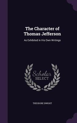 The Character of Thomas Jefferson: As Exhibited in His Own Writings - Dwight, Theodore, Jr.