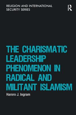 The Charismatic Leadership Phenomenon in Radical and Militant Islamism - Ingram, Haroro J., and Marsden, Lee, Dr. (Series edited by)