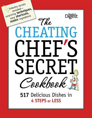 The Cheating Chef's Secret Cookbook: 517 Delicious Dishes in 4 Steps or Less - Editors of Reader's Digest