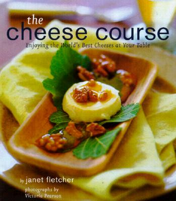 The Cheese Course: Enjoying the World's Best Cheeses at Your Table - Fletcher, Janet Kessel, and Chronicle Books, and Pearson, Victoria (Photographer)