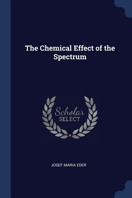 The Chemical Effect of the Spectrum - Eder, Josef Maria
