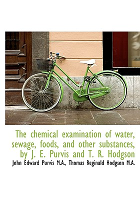 The Chemical Examination of Water, Sewage, Foods, and Other Substances, by J. E. Purvis and T. R. Ho - Hodgson, Thomas Reginald, and Purvis, John Edward
