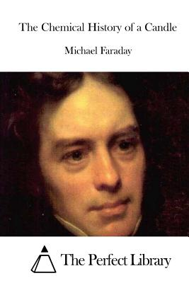 The Chemical History of a Candle - Faraday, Michael, and The Perfect Library (Editor)