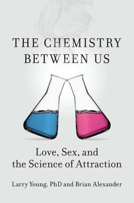 The Chemistry Between Us: Love, Sex, and the Science of Attraction - Young, Larry, and Alexander, Brian