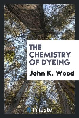 The Chemistry of Dyeing - Wood, John K