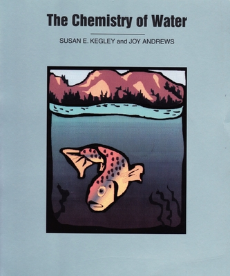 The Chemistry of Water - Kegley, Susan E, and Andrews, Joy