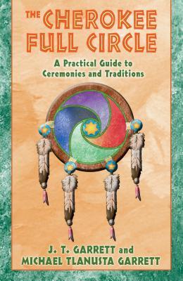The Cherokee Full Circle: A Practical Guide to Ceremonies and Traditions - Garrett, J T, Ed.D., and Garrett, Michael Tlanusta