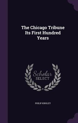 The Chicago Tribune Its First Hundred Years - Kinsley, Philip