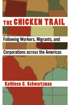 The Chicken Trail: Following Workers, Migrants, and Corporations Across the Americas - Schwartzman, Kathleen C