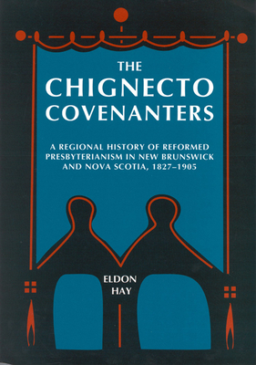 The Chignecto Covenanters: A Regional History of Reformed Presbyterianism in New Brunswick and Nova Scotia, 1827-195 - Hay, Eldon