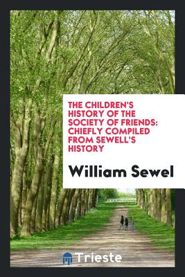 The Children's History of the Society of Friends: Chiefly Compiled from Sewell's History - Sewel, William