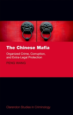 The Chinese Mafia: Organized Crime, Corruption, and Extra-Legal Protection - Wang, Peng