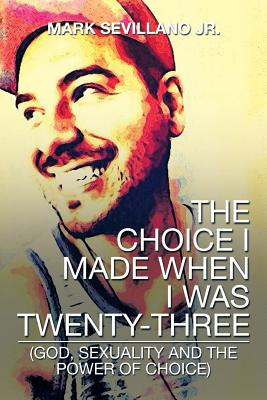 The Choice I Made When I Was Twenty-Three: (God, Sexuality and the Power of Choice) - Sevillano Jr, Mark