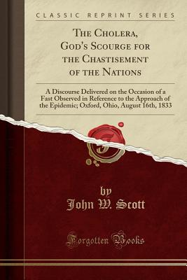 The Cholera, God's Scourge for the Chastisement of the Nations: A Discourse Delivered on the Occasion of a Fast Observed in Reference to the Approach of the Epidemic; Oxford, Ohio, August 16th, 1833 (Classic Reprint) - Scott, John W