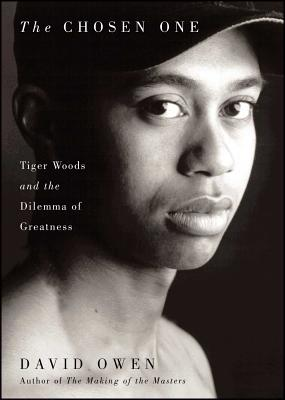 The Chosen One: Tiger Woods and the Dilemma of Greatness - Owen, David, Lord