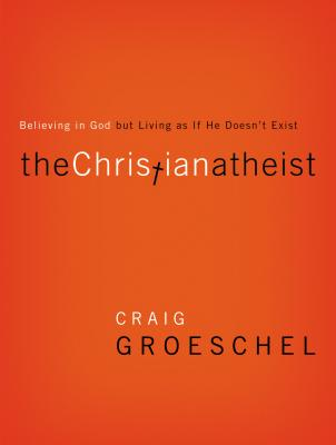 The Christian Atheist: Believing in God But Living as If He Doesn't Exist - Groeschel, Craig