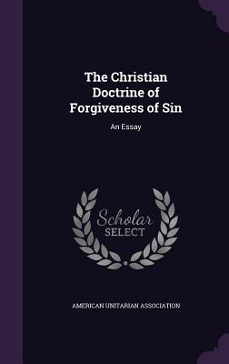 The Christian Doctrine of Forgiveness of Sin: An Essay - American Unitarian Association (Creator)