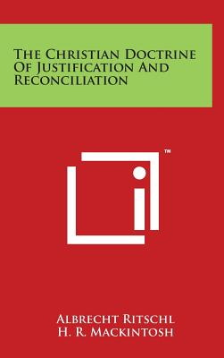 The Christian Doctrine of Justification and Reconciliation - Ritschl, Albrecht, and Mackintosh, H R (Editor), and Macaulay, A B (Editor)
