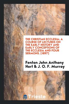 The Christian Ecclesia; A Course of Lectures on the Early History and Early Conceptions of the Ecclesia and Four Sermons. [1897] - Hort, Fenton John Anthony, and Murray, J O F