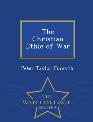 The Christian Ethic of War - War College Series - Forsyth, Peter Taylor