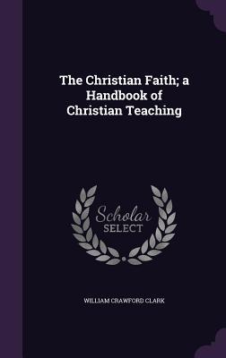 The Christian Faith; A Handbook of Christian Teaching - Clark, William Crawford
