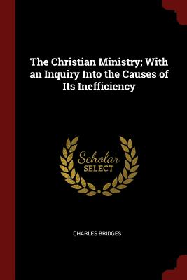 The Christian Ministry; With an Inquiry Into the Causes of Its Inefficiency - Bridges, Charles
