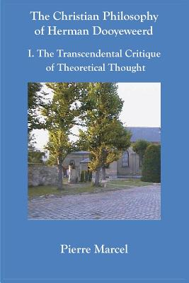 The Christian Philosophy of Herman Dooyeweerd: I. the Transcendental Critique of Theoretical Thought - Marcel, Pierre
