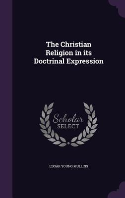 The Christian Religion in Its Doctrinal Expression - Mullins, Edgar Young