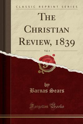 The Christian Review, 1839, Vol. 4 (Classic Reprint) - Sears, Barnas