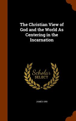 The Christian View of God and the World as Centering in the Incarnation - Orr, James