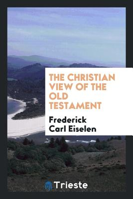 The Christian View of the Old Testament - Eiselen, Frederick Carl