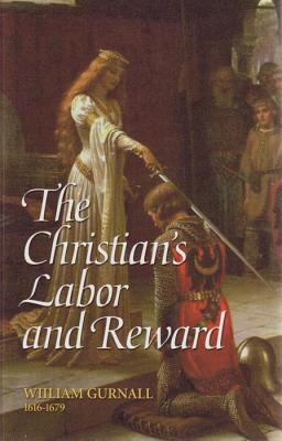 The Christian's Labor and Reward: A Sermon Preached at the Funeral of the Right Honorable Lady Mary Vere, January 10, 1671 - Gurnall, William, and Kistler, Don (Editor)