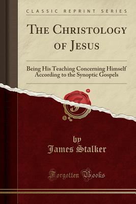 The Christology of Jesus: Being His Teaching Concerning Himself According to the Synoptic Gospels (Classic Reprint) - Stalker, James, Rev.