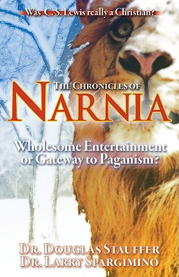The Chronicles of Narnia: Wholesome Entertainment or Gateway to Paganism? - Stauffer, Douglas D, Th.M., Ph.D., and Spargimino, Larry