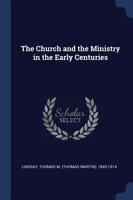 The Church and the Ministry in the Early Centuries - Lindsay, Thomas M 1843-1914