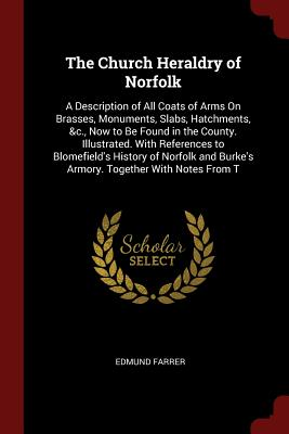 The Church Heraldry of Norfolk: A Description of All Coats of Arms on Brasses, Monuments, Slabs, Hatchments, &C., Now to Be Found in the County. Illustrated. with References to Blomefield's History of Norfolk and Burke's Armory. Together with Notes from T - Farrer, Edmund