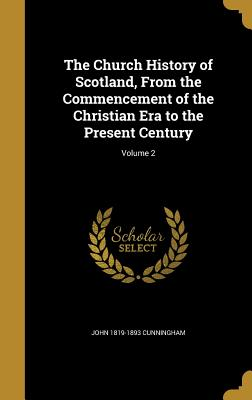 The Church History of Scotland, from the Commencement of the Christian Era to the Present Century; Volume 2 - Cunningham, John 1819-1893