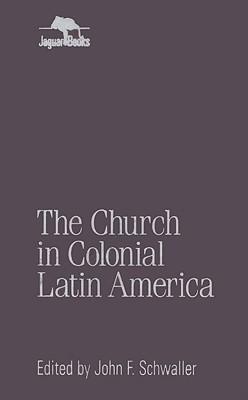 The Church in Colonial Latin America - Schwaller, John F (Editor)