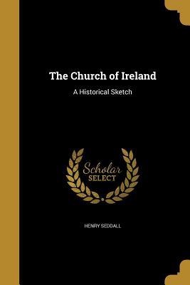 The Church of Ireland: A Historical Sketch - Seddall, Henry