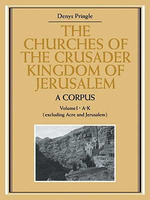 The Churches of the Crusader Kingdom of Jerusalem: A Corpus: Volume 1, A-K (excluding Acre and Jerusalem) - Pringle, Denys