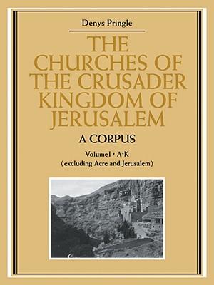 The Churches of the Crusader Kingdom of Jerusalem: A Corpus: Volume 1, A-K (Excluding Acre and Jerusalem) - Pringle, Denys, Professor