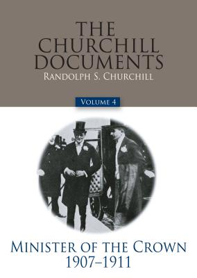The Churchill Documents, Volume 4: Minister of the Crown, 1907-1911 - Churchill, Winston S, Sir