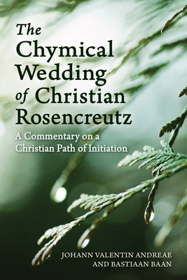 The Chymical Wedding of Christian Rosenkreutz: A Commentary on a Christian Path of Initiation - Andreae, Johann Valentin, and Baan, Bastiaan, and Mees, Philip (Translated by)