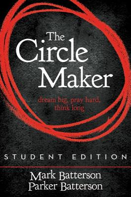 The Circle Maker Student Edition: Dream Big. Pray Hard. Think Long. - Batterson, Mark, and Batterson, Parker