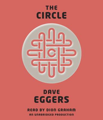 The Circle - Eggers, Dave, and Graham, Dion (Read by)