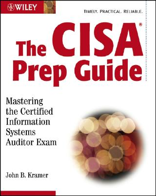 The CISA Prep Guide: Mastering the Certified Information Systems Auditor Exam - Kramer, John