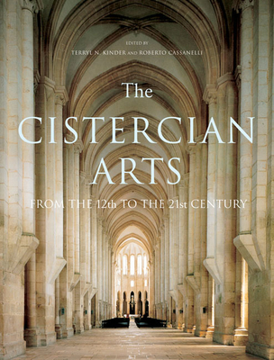 The Cistercian Arts: From the 12th to the 21st Century - Kinder, Terryl N, and Cassanelli, Roberto, and Kinder, Terryl (Editor)
