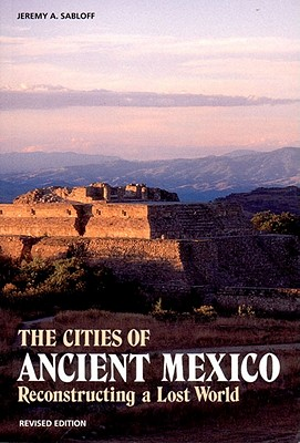The Cities of Ancient Mexico: Reconstructing a Lost World - Sabloff, Jeremy A