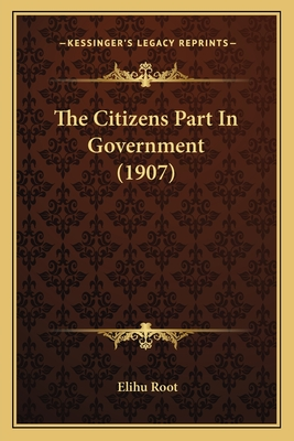 The Citizens Part in Government (1907) - Root, Elihu